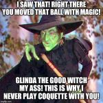 In the spirit of The Far Side part 2- suddenly the Oz Regional Coquette Championship becomes heated | I SAW THAT! RIGHT THERE YOU MOVED THAT BALL WITH MAGIC! GLINDA THE GOOD WITCH MY ASS! THIS IS WHY I NEVER PLAY COQUETTE WITH YOU! | image tagged in wicked witch | made w/ Imgflip meme maker