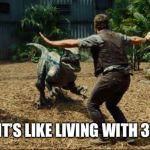 Jurassic world | WHENHER FAMILYIS AT HOME WHEN HERFAMILYGOES AWAY | image tagged in jurassic world | made w/ Imgflip meme maker
