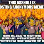 angry mob | THIS ASSHOLE IS POSTING ANONYMOUS MEMES. AND WE WILL STAND FOR NONE OF THOSE SHENANIGANS.  HOW CAN WE HARASS AND REPORT THEM IF WE CANNOT KN | image tagged in angry mob | made w/ Imgflip meme maker
