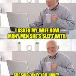 "Hide the Pain Harold Meme | I ASKED MY WIFE HOW MANY MEN SHE'S SLEPT WITH. SHE SAID ""ONLY YOU, HONEY...  I STAYED AWAKE WITH ALL OF THE OTHERS."" 