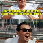 Leonardo DiCaprio Wall Street | STATISTICS SHOW THAT 1 IN 3 PEOPLE CHEATS WHILE THEY ARE IN A RELATIONSHIP. I'M NOT SURE IF IT'S MY WIFE OR MY GIRLFRIEND. | image tagged in leonardo dicaprio wall street | made w/ Imgflip meme maker