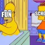 bart hitting homer with a chair | FUN SCHOOL | image tagged in bart hitting homer with a chair | made w/ Imgflip meme maker