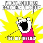 Do all the things | WHEN A POLITICIAN CAMPAIGNS FOR POTUS TELL ALL THE LIES! | image tagged in do all the things | made w/ Imgflip meme maker