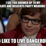 I Too Like To Live Dangerously Meme | I SEE YOU SHOWED UP TO MY CHOCOLATE AND DESSERTS PARTY WEARING WHITE I TOO LIKE TO LIVE DANGEROUSLY | image tagged in memes,i too like to live dangerously | made w/ Imgflip meme maker