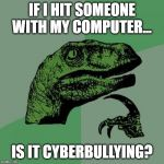 Philosoraptor Meme | IF I HIT SOMEONE WITH MY COMPUTER... IS IT CYBERBULLYING? | image tagged in memes,philosoraptor | made w/ Imgflip meme maker