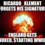 Best I can come up with | RICARDO_KLEMENT FORGETS HIS SIGNATURE ENGLAND GETS NUKED, STARTING WWIII | image tagged in memes,roast ricardo week,neo,roasting,british,funny | made w/ Imgflip meme maker