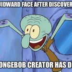 Squidward-Happy | SQUIDWARD FACE AFTER DISCOVERING SPONGEBOB CREATOR HAS DIED | image tagged in squidward-happy | made w/ Imgflip meme maker