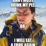 Bear Grylls Meme | AHH I MUST DRINK MY PEE I WILL EAT A FROG AGAIN OR | image tagged in memes,bear grylls | made w/ Imgflip meme maker