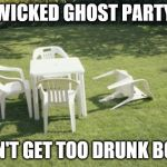 We Will Rebuild Meme | WICKED GHOST PARTY DON'T GET TOO DRUNK BOYS | image tagged in memes,we will rebuild | made w/ Imgflip meme maker
