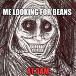 Unwanted House Guest Meme | ME LOOKING FOR BEANS AT 3AM | image tagged in memes,unwanted house guest | made w/ Imgflip meme maker