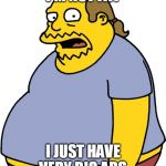 Comic Book Guy Meme | I'M NOT FAT I JUST HAVE VERY BIG ABS | image tagged in memes,comic book guy | made w/ Imgflip meme maker