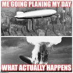 Blimp Explosion | ME GOING PLANING MY DAY WHAT ACTUALLY HAPPENS | image tagged in blimp explosion | made w/ Imgflip meme maker