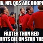 Another QB Bites the Dust | DAMN, NFL QBS ARE DROPPING FASTER THAN RED SHIRTS DIE ON STAR TREK! | image tagged in star trek red shirts | made w/ Imgflip meme maker