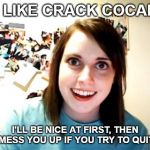 Overly Attached Girlfriend Meme | I'M LIKE CRACK COCAINE I'LL BE NICE AT FIRST, THEN I'LL MESS YOU UP IF YOU TRY TO QUIT ME | image tagged in memes,overly attached girlfriend | made w/ Imgflip meme maker
