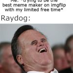 Leaderboard these days is always the same old people | Me: *trying to be the best meme maker on imgflip with my limited free time* Raydog: | image tagged in memes,small face romney,raydog,leaderboard | made w/ Imgflip meme maker