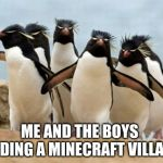 Penguin Gang Meme | ME AND THE BOYS FINDING A MINECRAFT VILLAGE | image tagged in memes,penguin gang | made w/ Imgflip meme maker