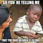 the truth | SO YOU´RE TELLING ME THAT THE RAID ON AREA 51 IS FAKE? | image tagged in so you're telling me,memes,area 51 | made w/ Imgflip meme maker
