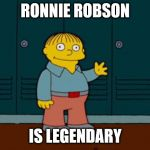 ralph wiggum | RONNIE ROBSON IS LEGENDARY | image tagged in ralph wiggum | made w/ Imgflip meme maker