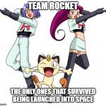 Team Rocket Meme | TEAM ROCKET THE ONLY ONES THAT SURVIVED BEING LAUNCHED INTO SPACE | image tagged in memes,team rocket | made w/ Imgflip meme maker