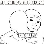 I Know That Feel Bro Meme | ME DEALING WITH PROBLEMS PROBLEMS | image tagged in memes,i know that feel bro | made w/ Imgflip meme maker