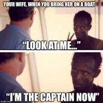 "Captain Phillips - I'm The Captain Now Meme | YOUR WIFE, WHEN YOU BRING HER ON A BOAT ""LOOK AT ME..."" ""I'M THE CAPTAIN NOW"" 