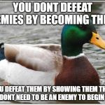 Actual Advice Mallard Meme | YOU DONT DEFEAT ENEMIES BY BECOMING THEM, YOU DEFEAT THEM BY SHOWING THEM THAT THEY DONT NEED TO BE AN ENEMY TO BEGIN WITH | image tagged in memes,actual advice mallard,AdviceAnimals | made w/ Imgflip meme maker