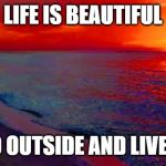 Ocean Sunset | LIFE IS BEAUTIFUL GO OUTSIDE AND LIVE IT | image tagged in ocean sunset | made w/ Imgflip meme maker