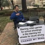 Change My Mind Meme | Blaming video games for school shootings is like blaming hot wheels for drunk driving | image tagged in memes,change my mind | made w/ Imgflip meme maker