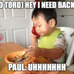 No Bullshit Business Baby Meme | (KID TORD) HEY I NEED BACK UP PAUL: UHHHHHHH | image tagged in memes,no bullshit business baby | made w/ Imgflip meme maker
