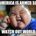 Fat Asian Kid | AMERICA IS ARMED SO WATCH OUT WORLD | image tagged in fat asian kid | made w/ Imgflip meme maker