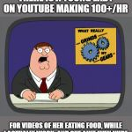 Its wrong on many many levels | THERE IS A YOUNG LADY ON YOUTUBE MAKING 100+/HR FOR VIDEOS OF HER EATING FOOD, WHILE I ACTUALLY WORK. AND SHE AINT EVEN NUDE | image tagged in memes,peter griffin news,rich,insane,you know what really grinds my gears,wtf | made w/ Imgflip meme maker