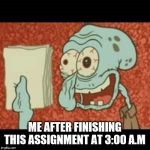 Stressed out Squidward | ME AFTER FINISHING THIS ASSIGNMENT AT 3:00 A.M | image tagged in stressed out squidward | made w/ Imgflip meme maker