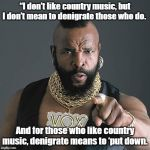 "Mr T Pity The Fool Meme | ""I don't like country music, but I don't mean to denigrate those who do. And for those who like country music, denigrate means to 'put down. 