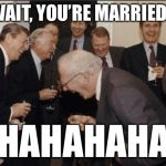 Laughing Men In Suits Meme | WAIT, YOU'RE MARRIED? HAHAHAHA | image tagged in memes,laughing men in suits | made w/ Imgflip meme maker