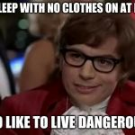 I Too Like To Live Dangerously Meme | YOU SLEEP WITH NO CLOTHES ON AT NIGHT I TOO LIKE TO LIVE DANGEROUSLY | image tagged in memes,i too like to live dangerously | made w/ Imgflip meme maker