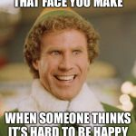 Buddy The Elf Meme | THAT FACE YOU MAKE WHEN SOMEONE THINKS IT'S HARD TO BE HAPPY | image tagged in memes,buddy the elf | made w/ Imgflip meme maker