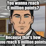 Just keep on making memes, I guess | You wanna reach 6 million points? Because that's how you reach 6 million points! | image tagged in memes,archer | made w/ Imgflip meme maker
