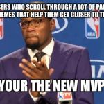You The Real MVP Meme | THE USERS WHO SCROLL THROUGH A LOT OF PAGES TO UPVOTE NEW MEMES THAT HELP THEM GET CLOSER TO THE FRONT PAGE YOUR THE NEW MVP | image tagged in memes,you the real mvp | made w/ Imgflip meme maker