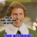 Buddy The Elf Meme | YOUR MOM SAYS, YOUR INCCORIGIBLE THIS IS WHAT YOU LOOK LIKE AFTER... | image tagged in memes,buddy the elf | made w/ Imgflip meme maker
