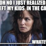 Bad Wife Worse Mom Meme | OH NO I JUST REALIZED I LEFT MY KIDS  IN THE CAR ...........................................WHATEVER | image tagged in memes,bad wife worse mom | made w/ Imgflip meme maker