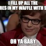 I Too Like To Live Dangerously Meme | I FILL UP ALL THE SQUARES IN MY WAFFLE WITH SYRUP OH YA BABY | image tagged in memes,i too like to live dangerously | made w/ Imgflip meme maker