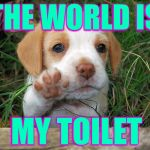 Watch where you step  ( : | THE WORLD IS MY TOILET | image tagged in dog puppy bye,memes,gotta go | made w/ Imgflip meme maker