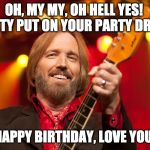 Tom Petty Birthday | OH, MY MY, OH HELL YES!  PATTY PUT ON YOUR PARTY DRESS HAPPY BIRTHDAY, LOVE YOU! | image tagged in tom petty birthday | made w/ Imgflip meme maker
