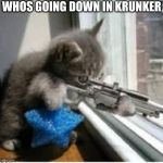 cats with guns | WHOS GOING DOWN IN KRUNKER | image tagged in cats with guns | made w/ Imgflip meme maker