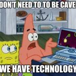 we have technology | WE DON'T NEED TO TO BE CAVEMEN WE HAVE TECHNOLOGY | image tagged in we have technology | made w/ Imgflip meme maker