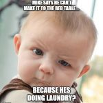 Skeptical Baby Meme | MIKE SAYS HE CAN'T MAKE IT TO THE RED TABLE.... BECAUSE HES DOING LAUNDRY? | image tagged in memes,skeptical baby | made w/ Imgflip meme maker