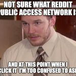 Afraid To Ask Andy (Closeup) Meme | NOT SURE WHAT REDDIT PUBLIC ACCESS NETWORK IS AND AT THIS POINT WHEN I CLICK IT  I'M TOO CONFUSED TO ASK | image tagged in memes,afraid to ask andy closeup,AdviceAnimals | made w/ Imgflip meme maker