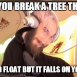 Pewdiepie HMM | WHEN YOU BREAK A TREE THINKING IT WOULD FLOAT BUT IT FALLS ON YOUR HEAD | image tagged in pewdiepie hmm | made w/ Imgflip meme maker