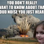Disaster Girl Explosion | YOU DON'T REALLY WANT TO KNOW ABOUT THAT LOUD NOISE YOU JUST HEARD | image tagged in disaster girl explosion | made w/ Imgflip meme maker