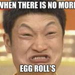Impossibru Guy Original Meme | WHEN THERE IS NO MORE EGG ROLL'S | image tagged in memes,impossibru guy original | made w/ Imgflip meme maker